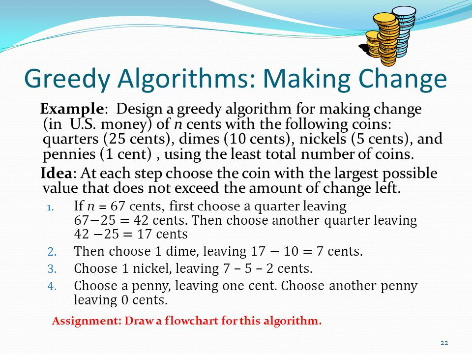Greedy Algorithms: Making Change Example: Design a greedy algorithm for making change (in U.S. money) of n cents with the following coins: quarters (