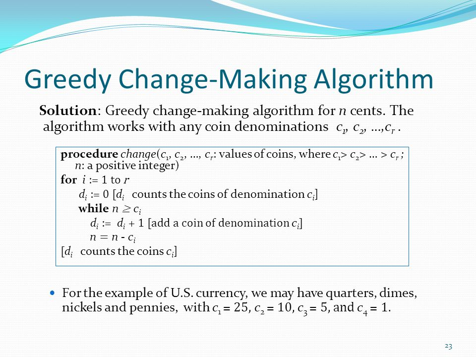 Greedy Change-Making Algorithm Solution: Greedy change-making algorithm for n cents. The algorithm works with any coin denominations c 1, c 2, …,c r.