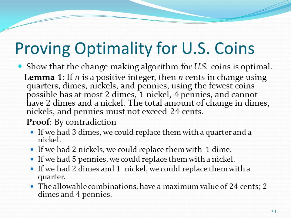 Proving Optimality for U.S. Coins Show that the change making algorithm for U.S. coins is optimal. Lemma 1 : If n is a positive integer, then n cents