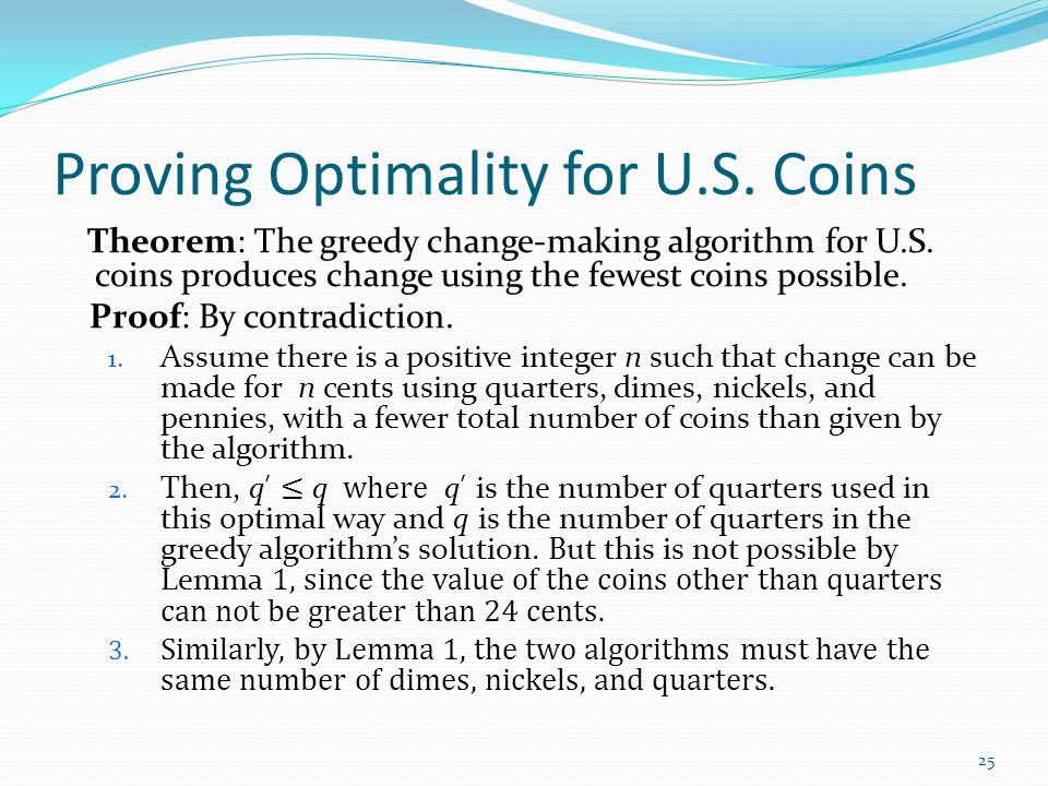 Proving Optimality for U.S. Coins Theorem: The greedy change-making algorithm for U.S. coins produces change using the fewest coins possible. Proof: B