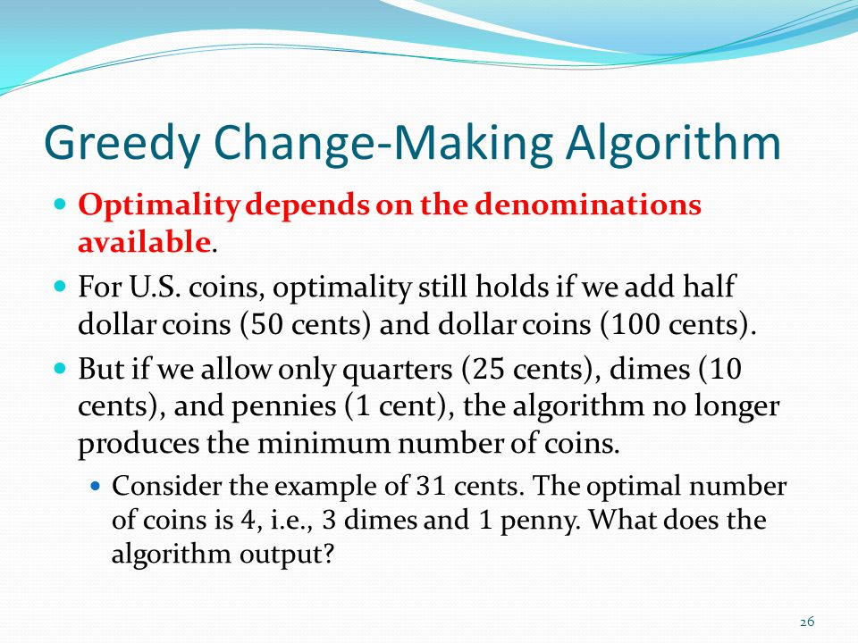 Greedy Change-Making Algorithm Optimality depends on the denominations available. For U.S. coins, optimality still holds if we add half dollar coins (