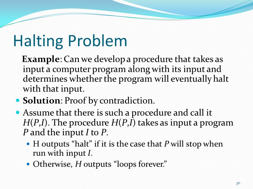 Halting Problem Example: Can we develop a procedure that takes as input a computer program along with its input and determines whether the program wil