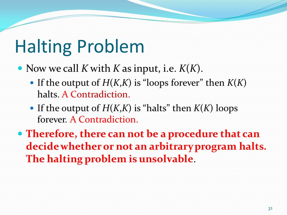 """Halting Problem Now we call K with K as input, i.e. K(K). If the output of H(K,K) is """"loops forever"""" then K(K) halts. A Contradiction. If the output o"""