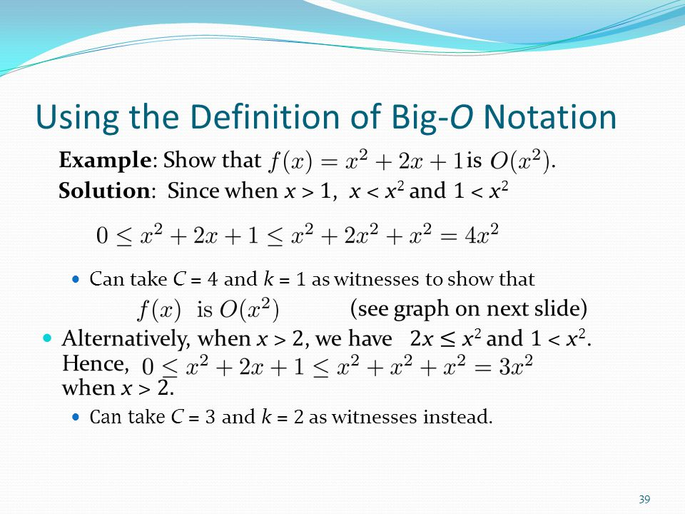 Using the Definition of Big-O Notation Example: Show that is. Solution: Since when x > 1, x < x 2 and 1 < x 2 Can take C = 4 and k = 1 as witnesses to