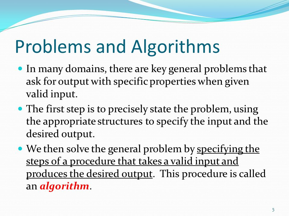 Problems and Algorithms In many domains, there are key general problems that ask for output with specific properties when given valid input. The first