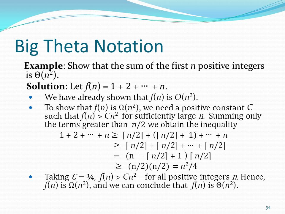 Big Theta Notation Example: Show that the sum of the first n positive integers is Θ (n 2 ). Solution: Let f(n) = 1 + 2 + ∙∙∙ + n. We have already show