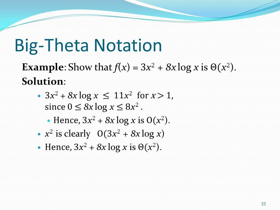 Big-Theta Notation Example: Sh0w that f(x) = 3 x 2 + 8x log x is Θ( x 2 ). Solution: 3 x 2 + 8x log x ≤ 11 x 2 for x > 1, since 0 ≤ 8x log x ≤ 8 x 2.