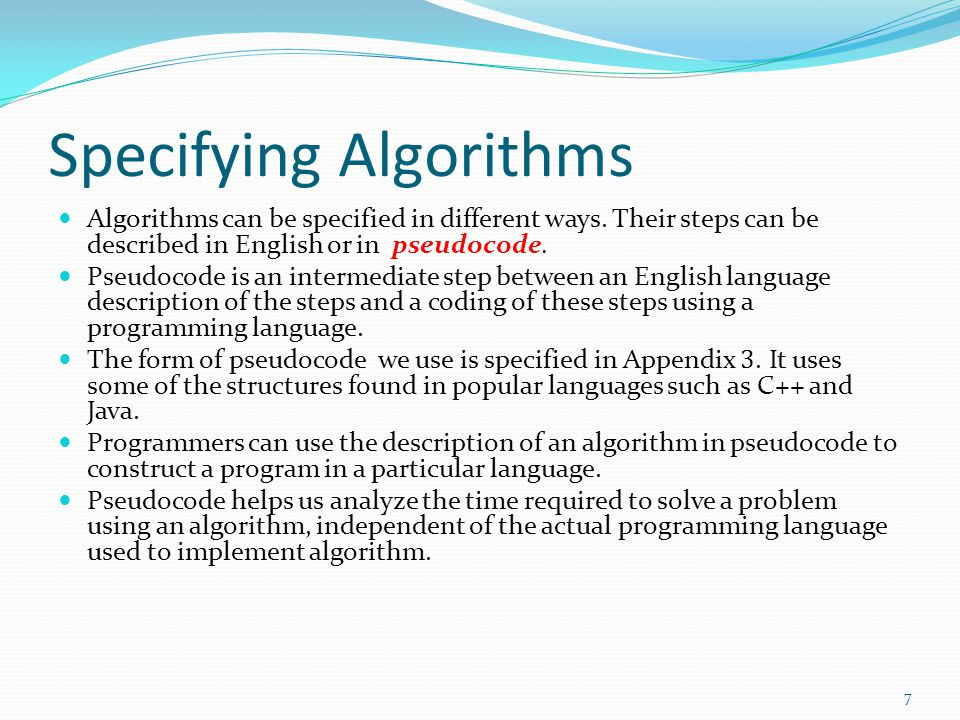 Specifying Algorithms Algorithms can be specified in different ways. Their steps can be described in English or in pseudocode. Pseudocode is an interm
