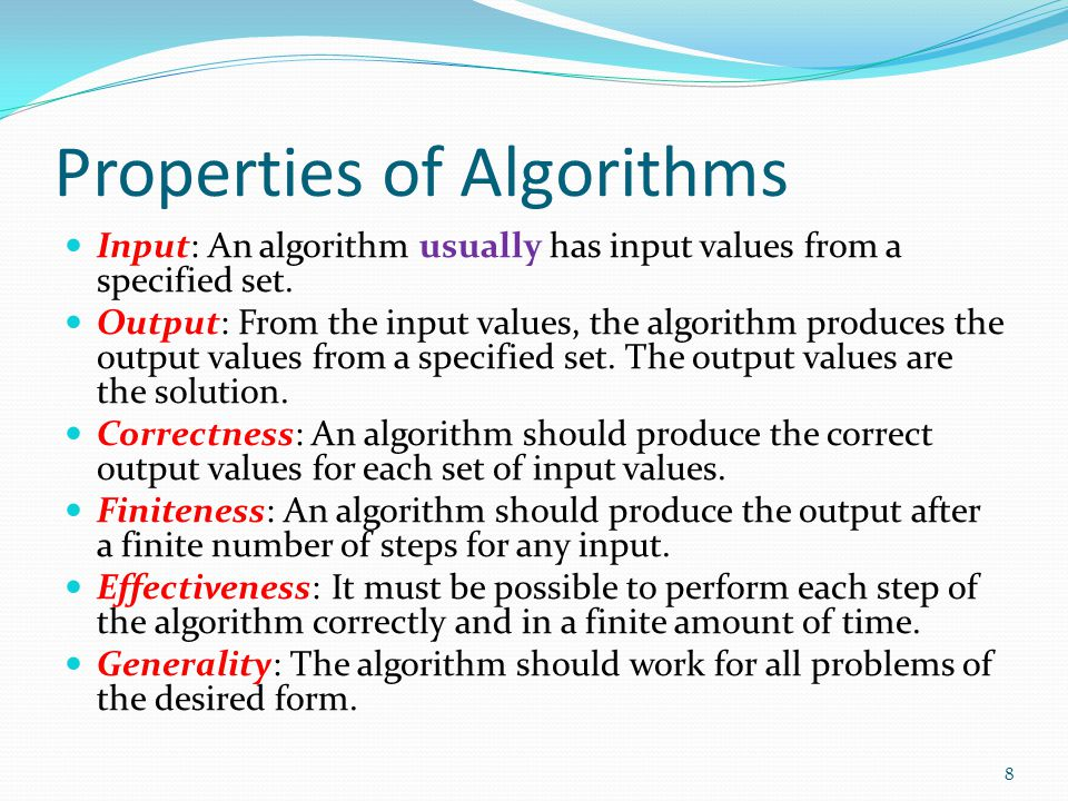 Properties of Algorithms Input: An algorithm usually has input values from a specified set. Output: From the input values, the algorithm produces the