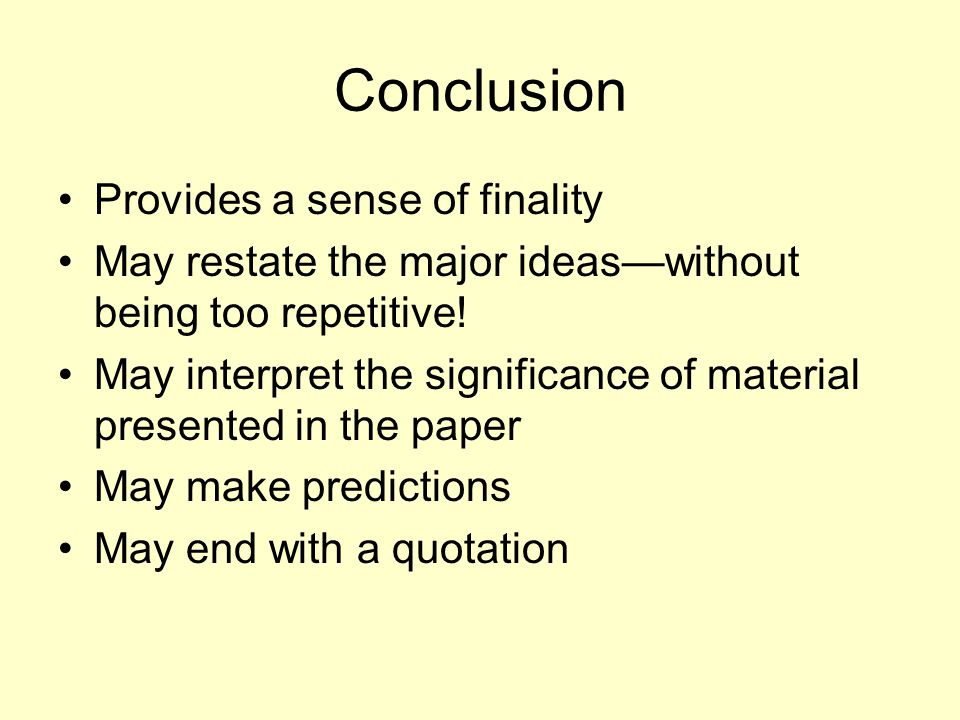 Conclusion Provides a sense of finality May restate the major ideas—without being too repetitive! May interpret the significance of material presented