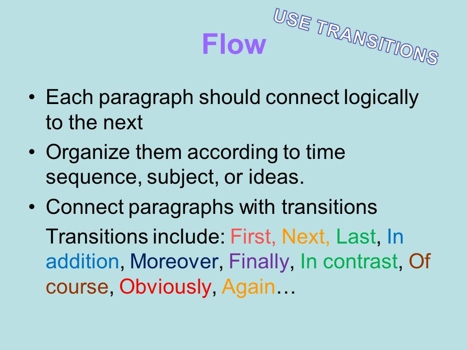 Flow Each paragraph should connect logically to the next Organize them according to time sequence, subject, or ideas. Connect paragraphs with transiti