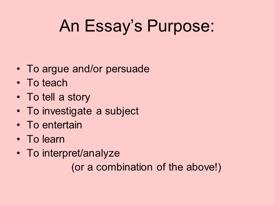 An Essay's Purpose: To argue and/or persuade To teach To tell a story To investigate a subject To entertain To learn To interpret/analyze (or a combin