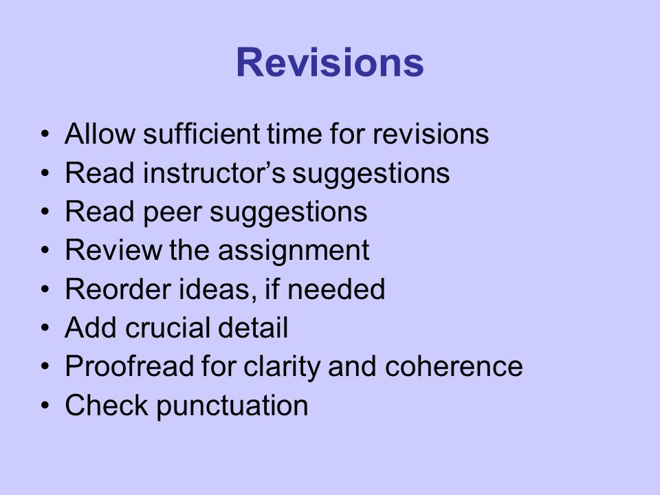Revisions Allow sufficient time for revisions Read instructor's suggestions Read peer suggestions Review the assignment Reorder ideas, if needed Add crucial detail Proofread for clarity and coherence Check punctuation