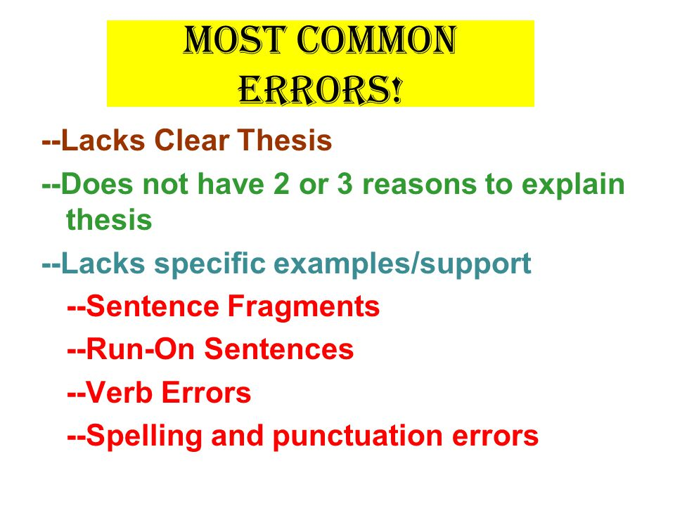 Most Common Errors! --Lacks Clear Thesis --Does not have 2 or 3 reasons to explain thesis --Lacks specific examples/support --Sentence Fragments --Run