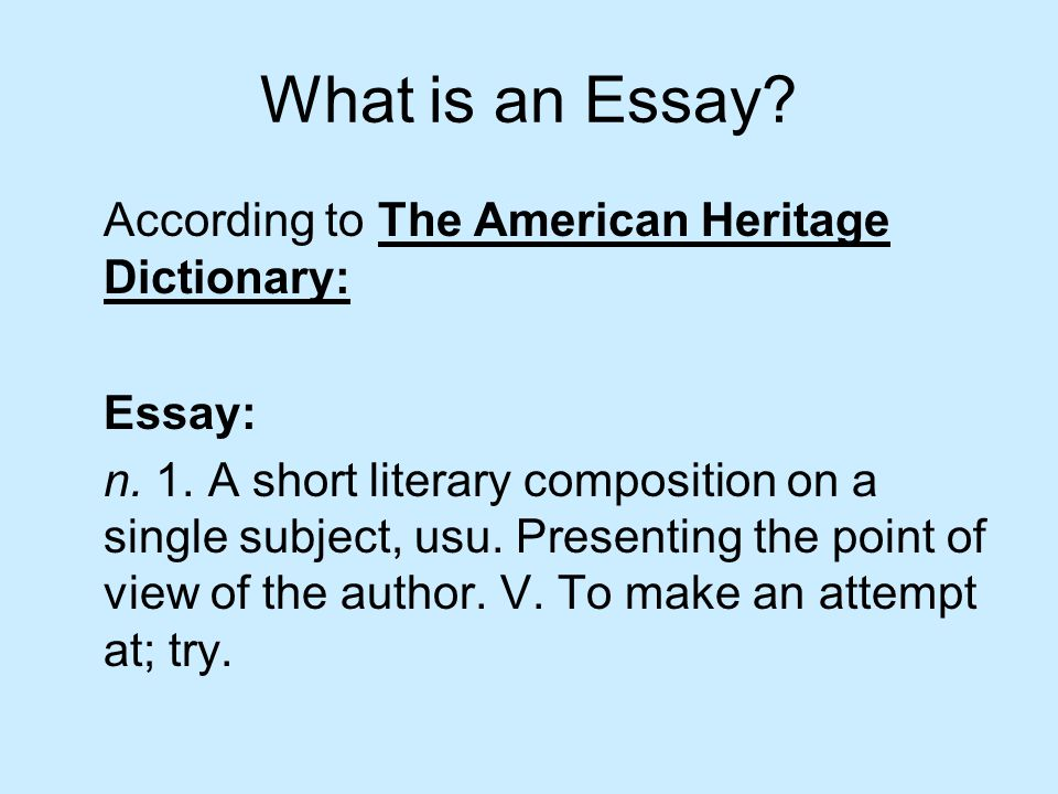 What is an Essay. According to The American Heritage Dictionary: Essay: n.