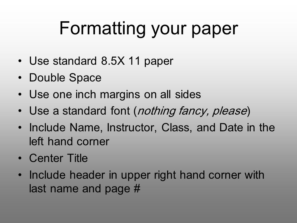 Formatting your paper Use standard 8.5X 11 paper Double Space Use one inch margins on all sides Use a standard font (nothing fancy, please) Include Name, Instructor, Class, and Date in the left hand corner Center Title Include header in upper right hand corner with last name and page #