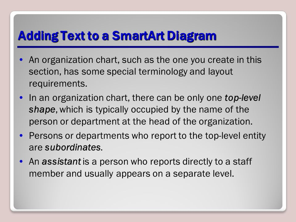 Adding Text to a SmartArt Diagram An organization chart, such as the one you create in this section, has some special terminology and layout requireme