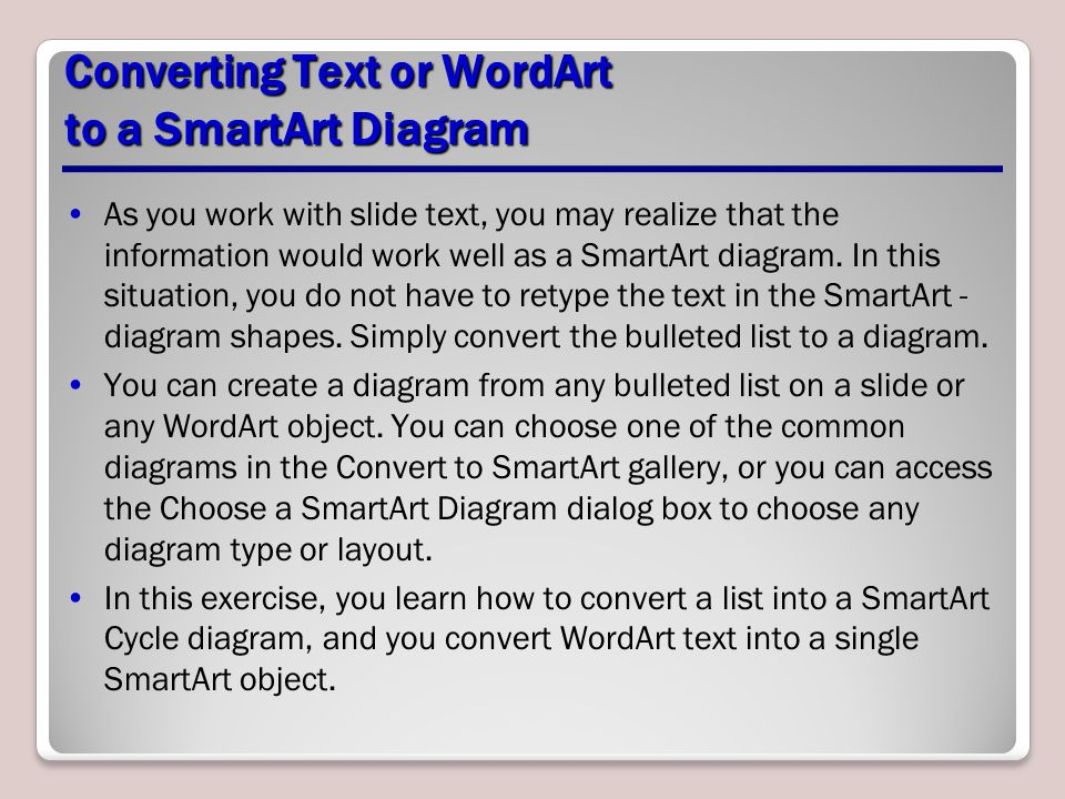 Converting Text or WordArt to a SmartArt Diagram As you work with slide text, you may realize that the information would work well as a SmartArt diagr