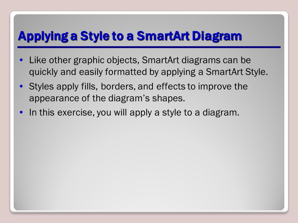 Applying a Style to a SmartArt Diagram Like other graphic objects, SmartArt diagrams can be quickly and easily formatted by applying a SmartArt Style.