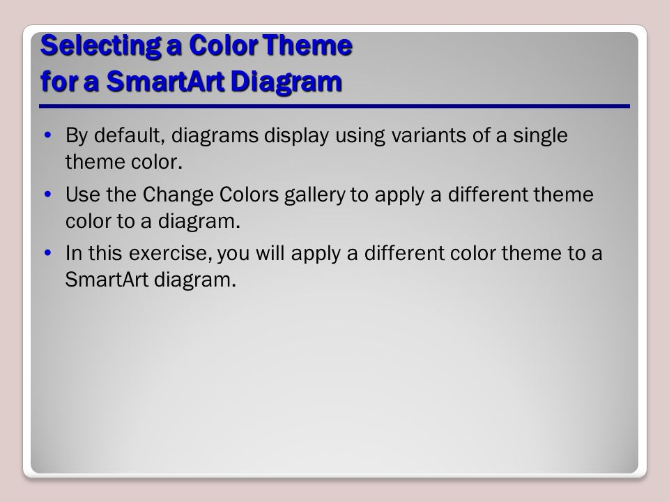 Selecting a Color Theme for a SmartArt Diagram By default, diagrams display using variants of a single theme color. Use the Change Colors gallery to a