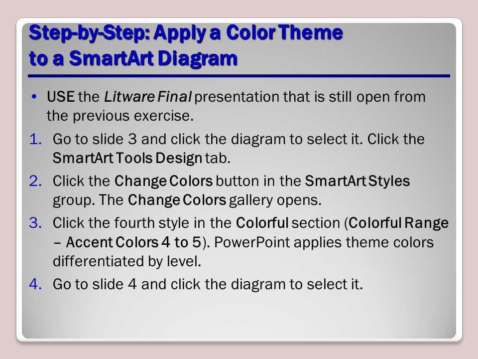 Step-by-Step: Apply a Color Theme to a SmartArt Diagram USE the Litware Final presentation that is still open from the previous exercise. 1.Go to slid