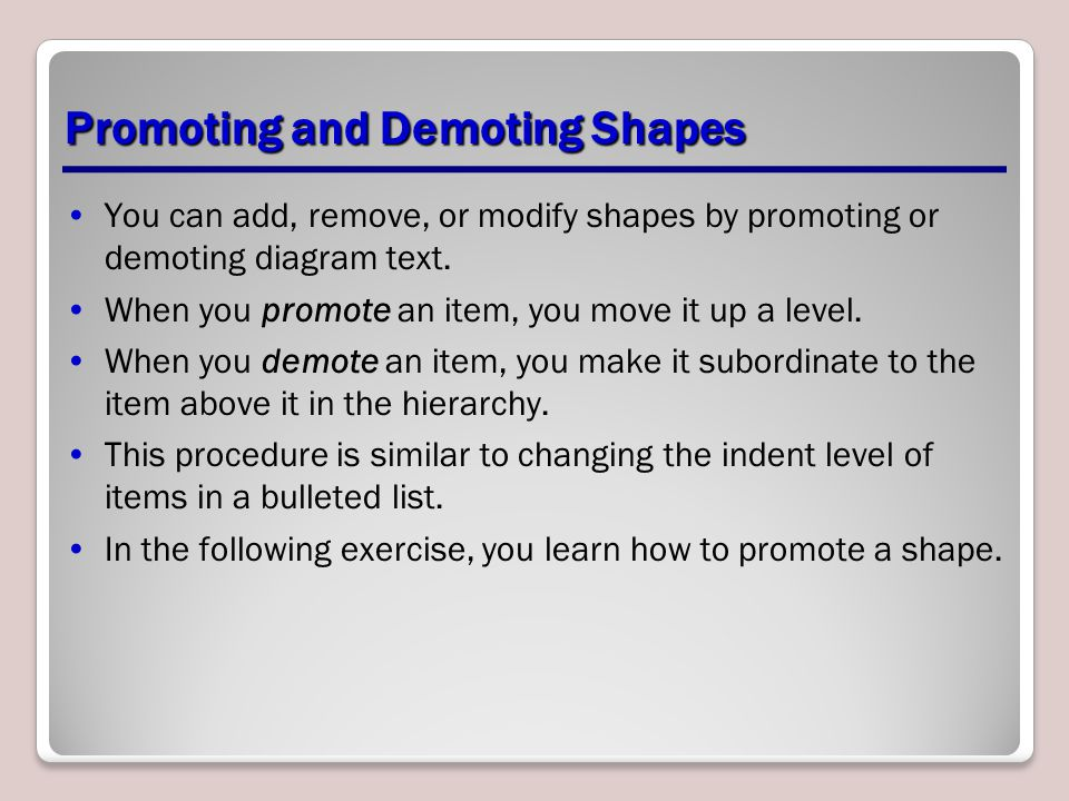 Promoting and Demoting Shapes You can add, remove, or modify shapes by promoting or demoting diagram text. When you promote an item, you move it up a