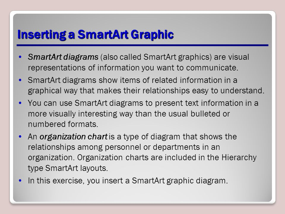 Inserting a SmartArt Graphic SmartArt diagrams (also called SmartArt graphics) are visual representations of information you want to communicate. Smar