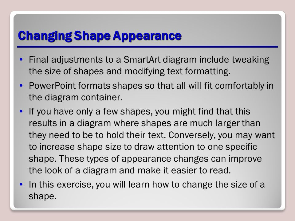 Changing Shape Appearance Final adjustments to a SmartArt diagram include tweaking the size of shapes and modifying text formatting. PowerPoint format