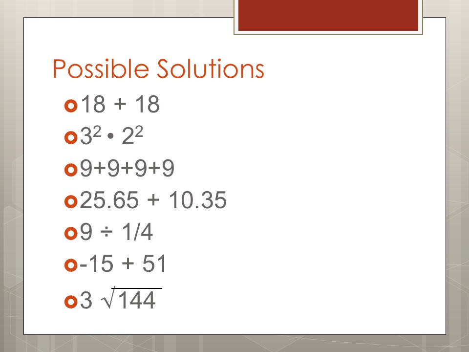 Possible Solutions  18 + 18  3 2 2 2  9+9+9+9  25.65 + 10.35  9 ÷ 1/4  -15 + 51  3 √ 144