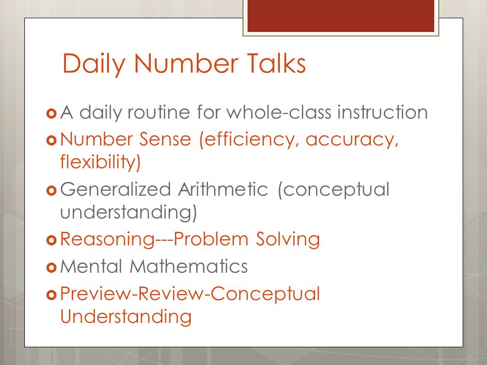 Daily Number Talks  A daily routine for whole-class instruction  Number Sense (efficiency, accuracy, flexibility)  Generalized Arithmetic (conceptual understanding)  Reasoning---Problem Solving  Mental Mathematics  Preview-Review-Conceptual Understanding