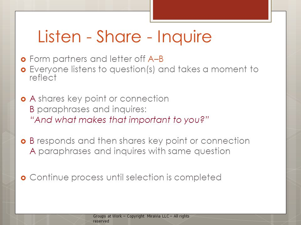 Listen - Share - Inquire  Form partners and letter off A–B  Everyone listens to question(s) and takes a moment to reflect  A shares key point or connection B paraphrases and inquires: And what makes that important to you?  B responds and then shares key point or connection A paraphrases and inquires with same question  Continue process until selection is completed Groups at Work – Copyright MiraVia LLC – All rights reserved