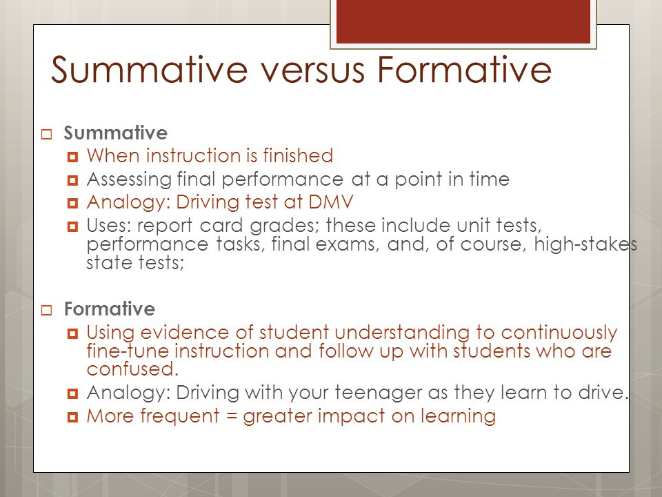 Summative versus Formative  Summative  When instruction is finished  Assessing final performance at a point in time  Analogy: Driving test at DMV  Uses: report card grades; these include unit tests, performance tasks, final exams, and, of course, high-stakes state tests;  Formative  Using evidence of student understanding to continuously fine-tune instruction and follow up with students who are confused.