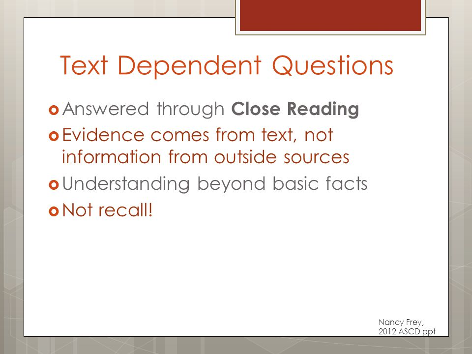 Text Dependent Questions  Answered through Close Reading  Evidence comes from text, not information from outside sources  Understanding beyond basic facts  Not recall.