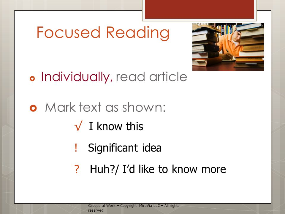 Focused Reading  Individually, read article  Mark text as shown: Groups at Work – Copyright MiraVia LLC – All rights reserved √ I know this .