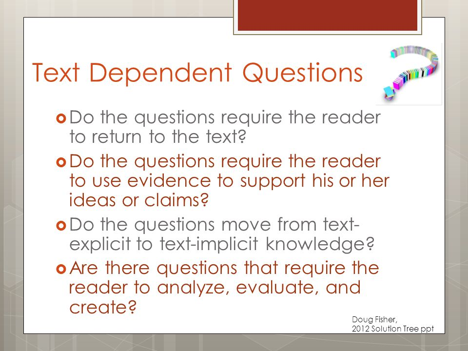 Text Dependent Questions  Do the questions require the reader to return to the text.
