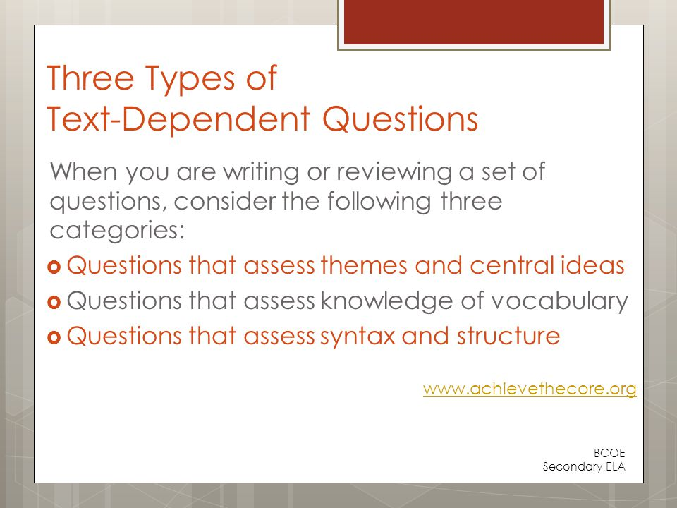 Three Types of Text-Dependent Questions When you are writing or reviewing a set of questions, consider the following three categories:  Questions that assess themes and central ideas  Questions that assess knowledge of vocabulary  Questions that assess syntax and structure www.achievethecore.org BCOE Secondary ELA