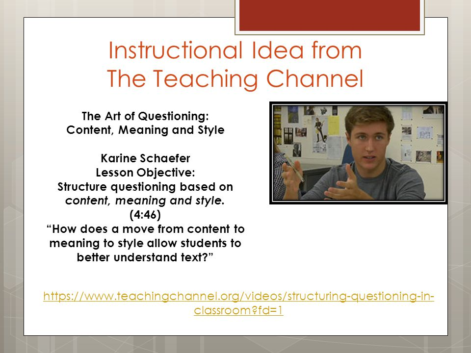 Instructional Idea from The Teaching Channel https://www.teachingchannel.org/videos/structuring-questioning-in- classroom?fd=1 The Art of Questioning: Content, Meaning and Style Karine Schaefer Lesson Objective: Structure questioning based on content, meaning and style.