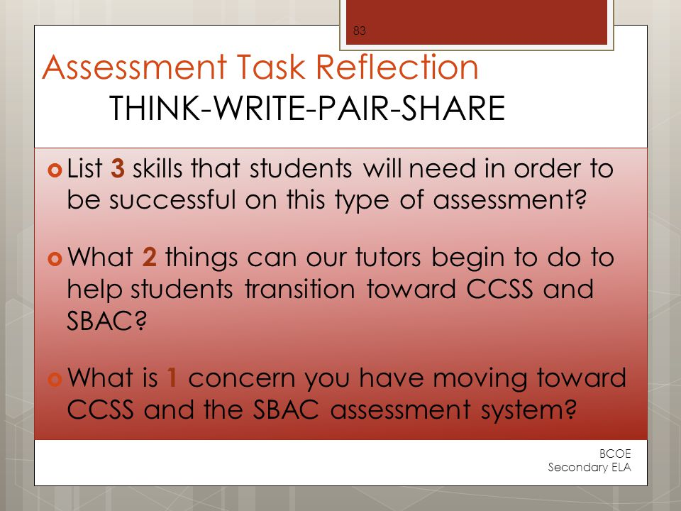 Assessment Task Reflection THINK-WRITE-PAIR-SHARE  List 3 skills that students will need in order to be successful on this type of assessment.