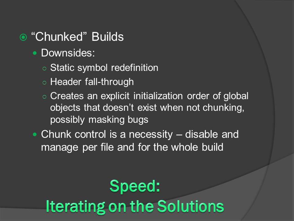 Chunked Builds Downsides: ○ Static symbol redefinition ○ Header fall-through ○ Creates an explicit initialization order of global objects that doesn't exist when not chunking, possibly masking bugs Chunk control is a necessity – disable and manage per file and for the whole build