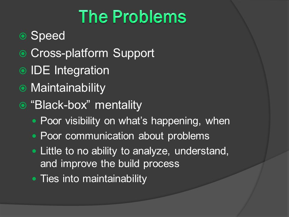  Speed  Cross-platform Support  IDE Integration  Maintainability  Black-box mentality Poor visibility on what's happening, when Poor communication about problems Little to no ability to analyze, understand, and improve the build process Ties into maintainability