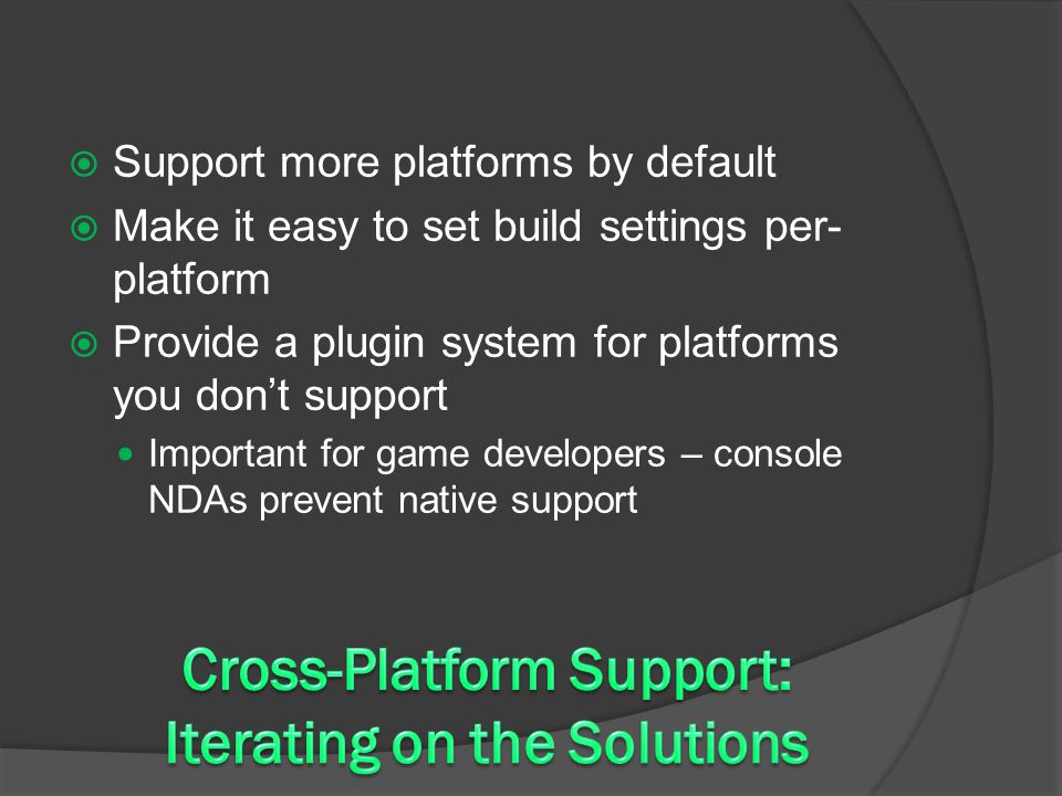  Support more platforms by default  Make it easy to set build settings per- platform  Provide a plugin system for platforms you don't support Important for game developers – console NDAs prevent native support
