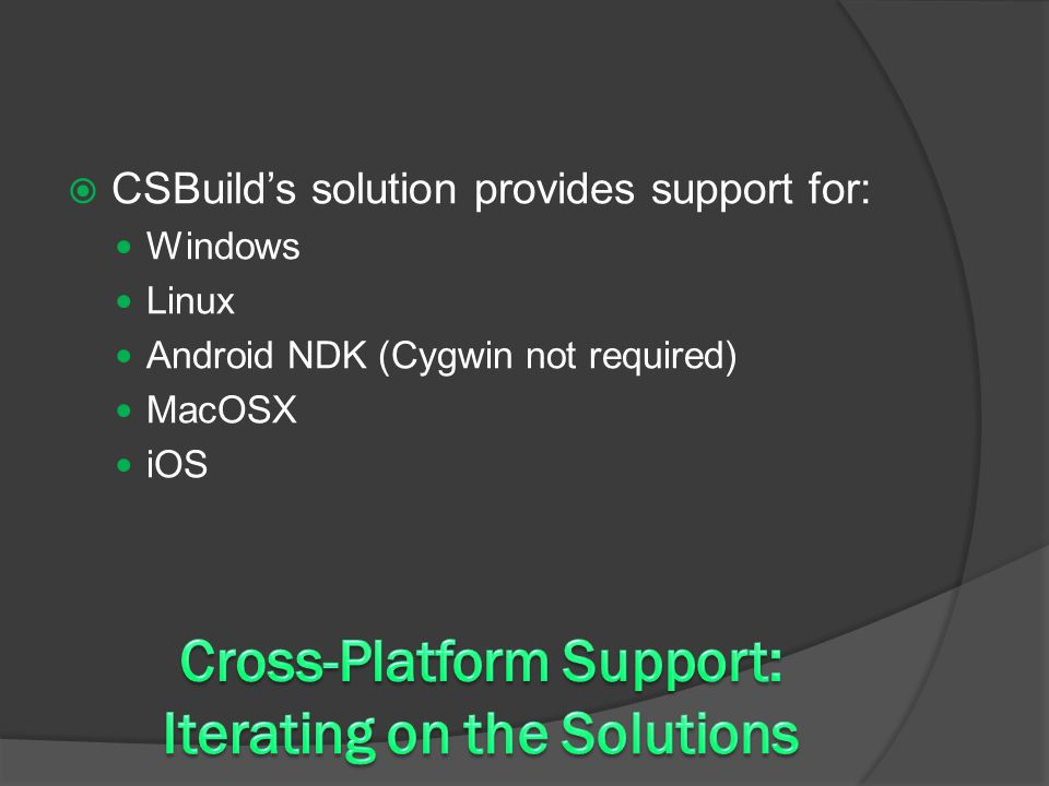  CSBuild's solution provides support for: Windows Linux Android NDK (Cygwin not required) MacOSX iOS