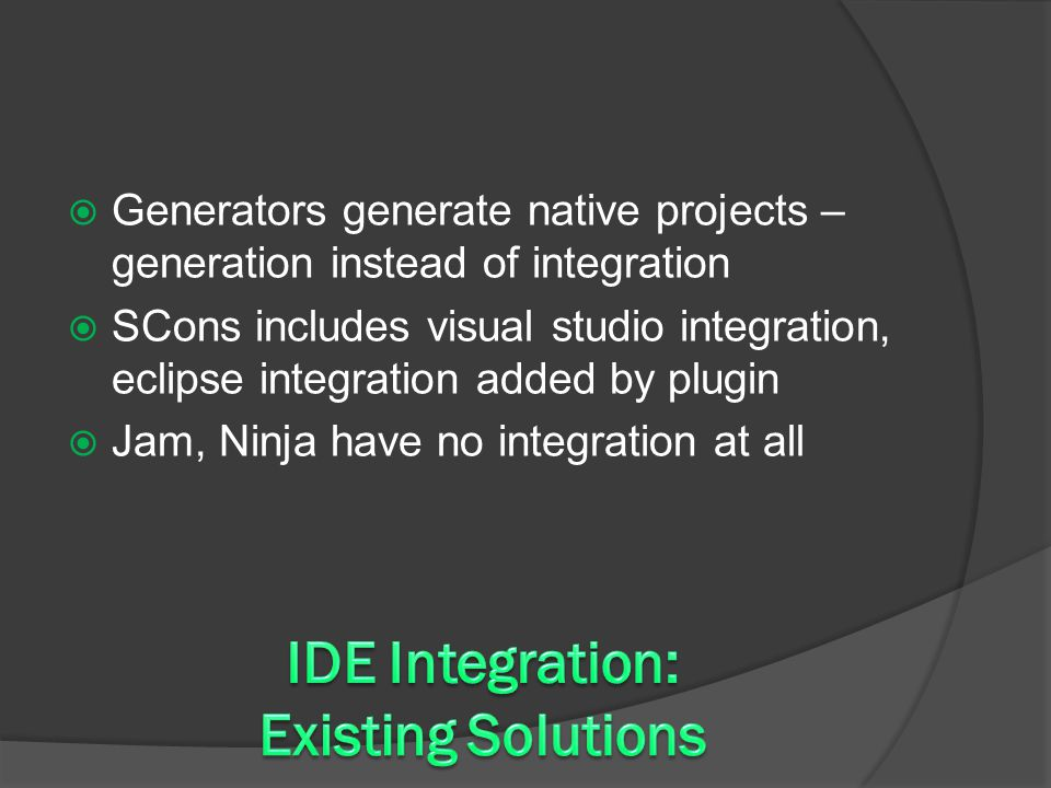  Generators generate native projects – generation instead of integration  SCons includes visual studio integration, eclipse integration added by plugin  Jam, Ninja have no integration at all