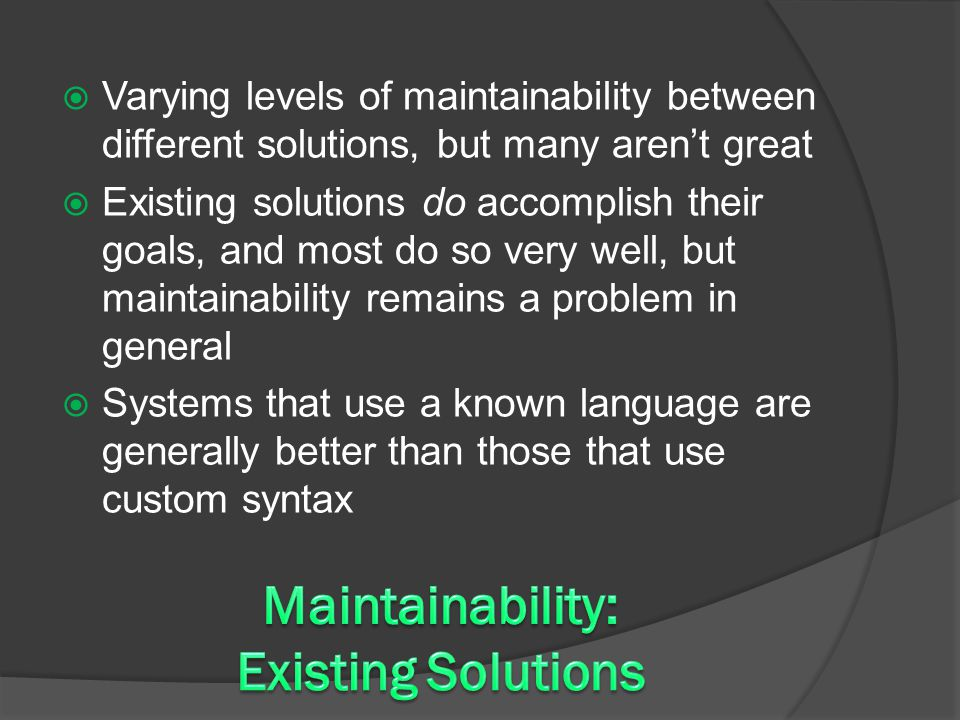  Varying levels of maintainability between different solutions, but many aren't great  Existing solutions do accomplish their goals, and most do so very well, but maintainability remains a problem in general  Systems that use a known language are generally better than those that use custom syntax