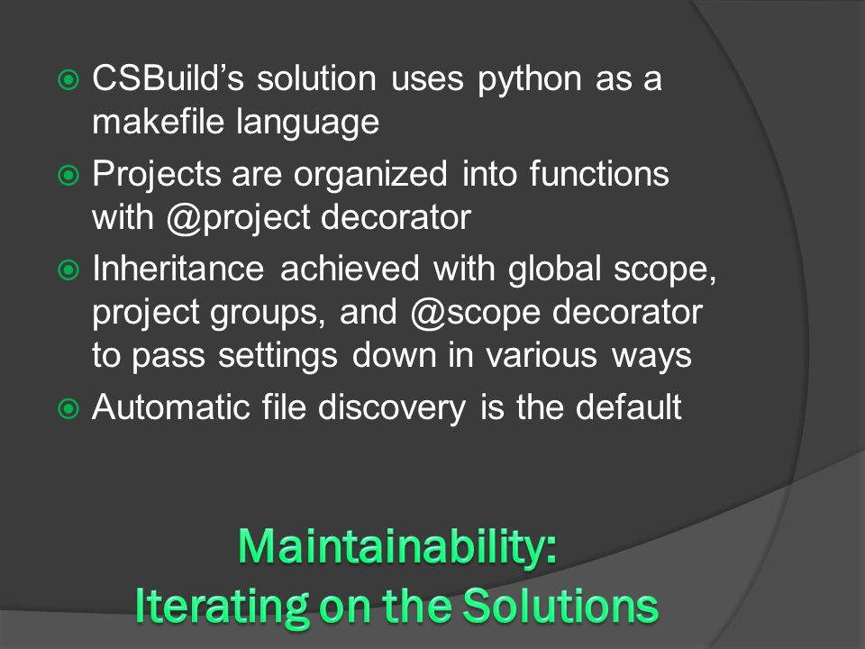  CSBuild's solution uses python as a makefile language  Projects are organized into functions with @project decorator  Inheritance achieved with global scope, project groups, and @scope decorator to pass settings down in various ways  Automatic file discovery is the default