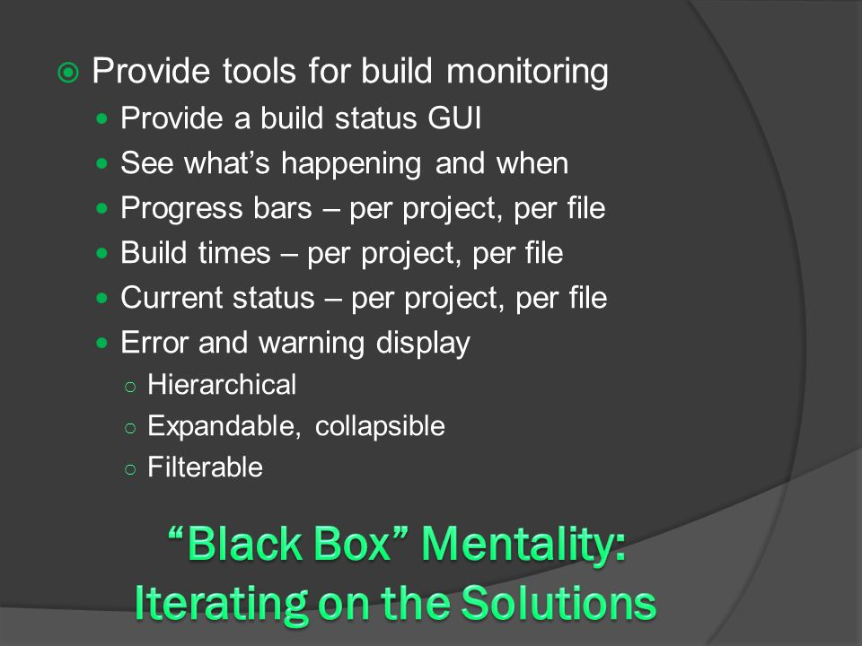  Provide tools for build monitoring Provide a build status GUI See what's happening and when Progress bars – per project, per file Build times – per project, per file Current status – per project, per file Error and warning display ○ Hierarchical ○ Expandable, collapsible ○ Filterable