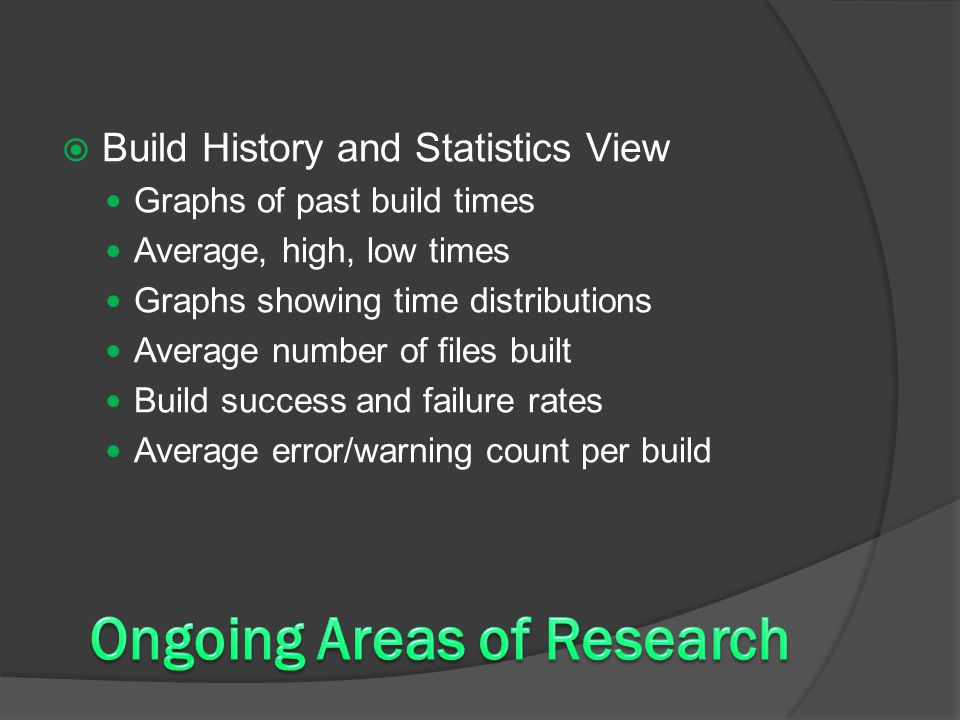  Build History and Statistics View Graphs of past build times Average, high, low times Graphs showing time distributions Average number of files built Build success and failure rates Average error/warning count per build