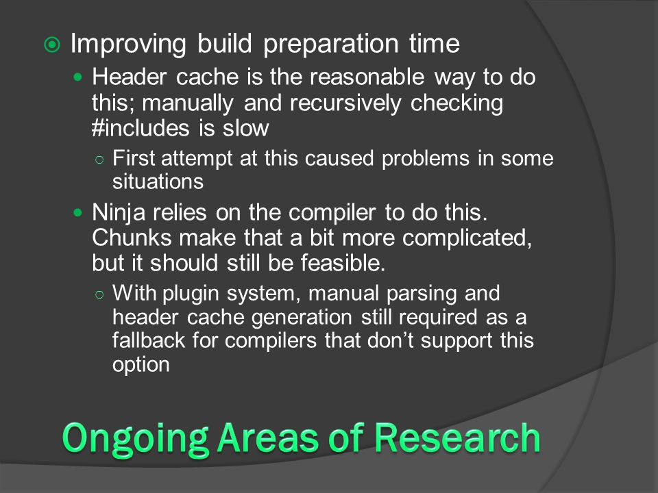  Improving build preparation time Header cache is the reasonable way to do this; manually and recursively checking #includes is slow ○ First attempt at this caused problems in some situations Ninja relies on the compiler to do this.
