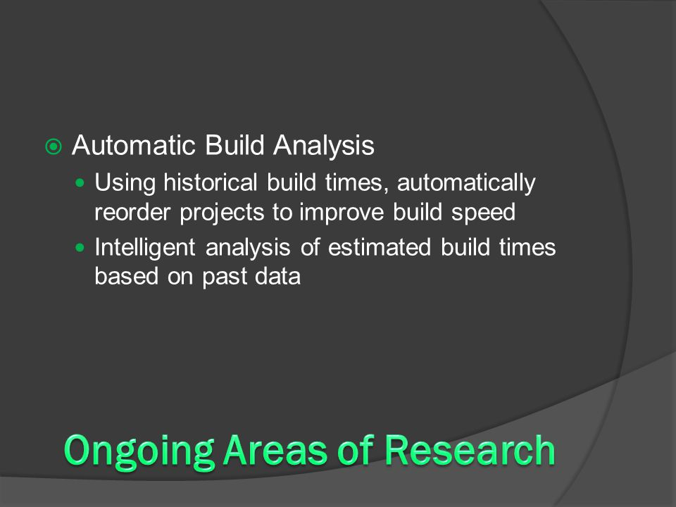  Automatic Build Analysis Using historical build times, automatically reorder projects to improve build speed Intelligent analysis of estimated build times based on past data