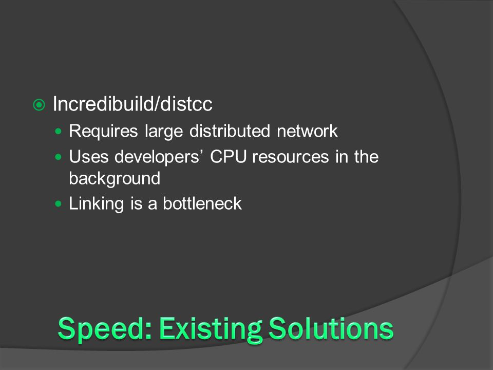  Incredibuild/distcc Requires large distributed network Uses developers' CPU resources in the background Linking is a bottleneck
